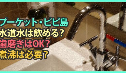 【プーケット・ピピ島】水道水は飲める?歯磨きはOK?煮沸は必要?